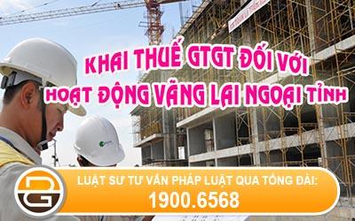 khai-thue-gia-tri-gia-tang-doi-voi-hoat-dong-kinh-doanh-xay-dung-lap-dat-ban-hang-vang-lai-ngoai-tinh